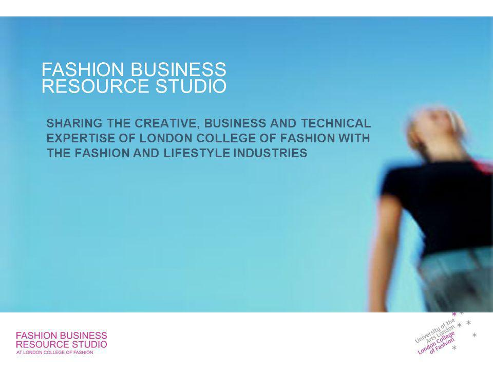 SHARING THE CREATIVE, BUSINESS AND TECHNICAL EXPERTISE OF LONDON COLLEGE OF FASHION WITH THE FASHION AND LIFESTYLE INDUSTRIES FASHION BUSINESS RESOURCE STUDIO