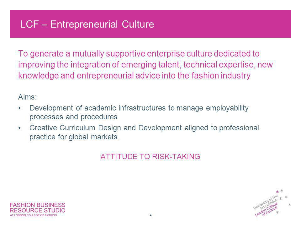 4 LCF – Entrepreneurial Culture To generate a mutually supportive enterprise culture dedicated to improving the integration of emerging talent, technical expertise, new knowledge and entrepreneurial advice into the fashion industry Aims: Development of academic infrastructures to manage employability processes and procedures Creative Curriculum Design and Development aligned to professional practice for global markets.