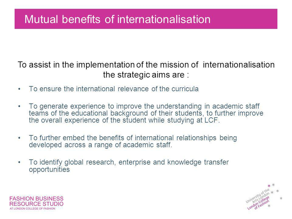 Mutual benefits of internationalisation To ensure the international relevance of the curricula To generate experience to improve the understanding in academic staff teams of the educational background of their students, to further improve the overall experience of the student while studying at LCF.