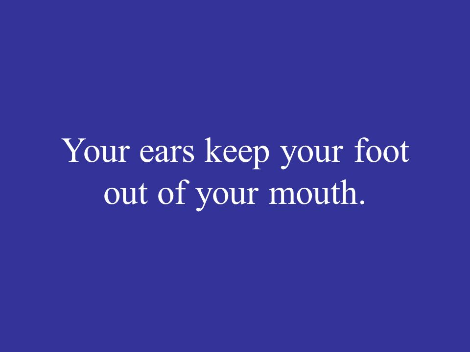 Your ears keep your foot out of your mouth.
