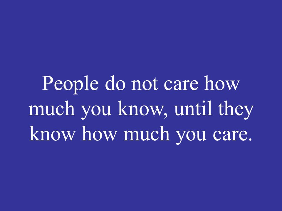 People do not care how much you know, until they know how much you care.