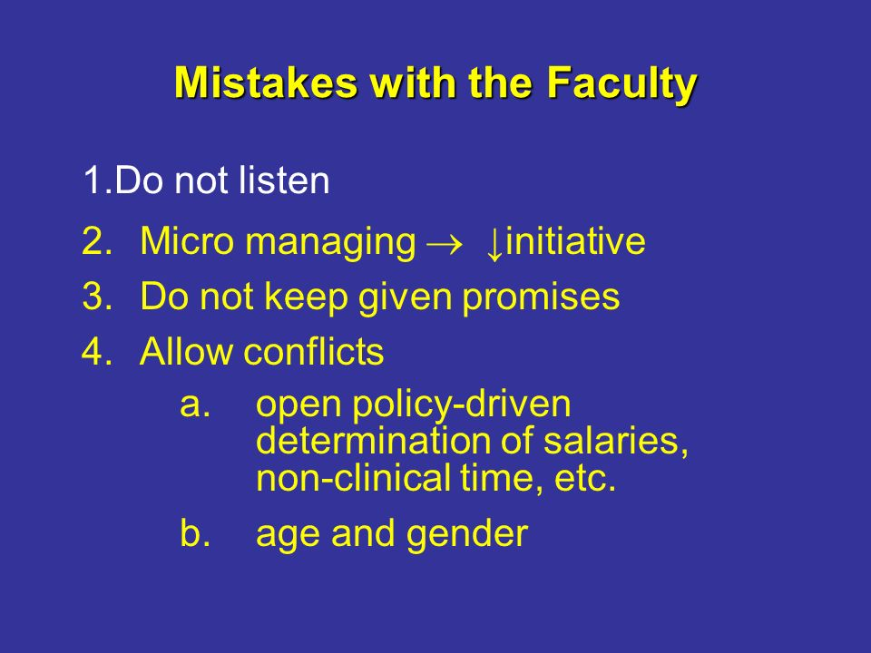 Mistakes with the Faculty 2.Micro managing initiative 3.Do not keep given promises 4.Allow conflicts a.open policy-driven determination of salaries, non-clinical time, etc.
