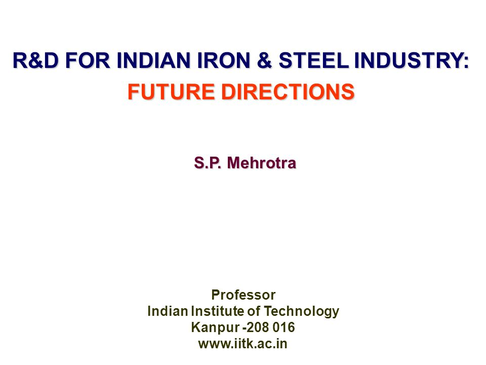 R&D FOR INDIAN IRON & STEEL INDUSTRY: FUTURE DIRECTIONS Professor Indian Institute of Technology Kanpur -208 016 www.iitk.ac.in S.P.