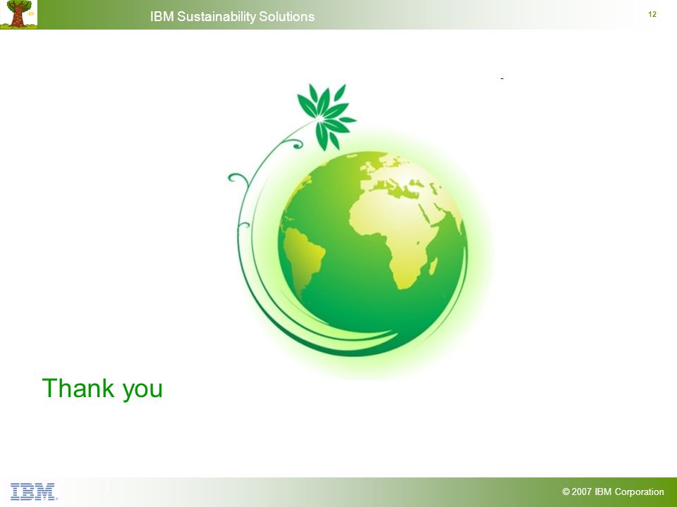 © 2007 IBM Corporation IBM Sustainability Solutions 12 Thank you