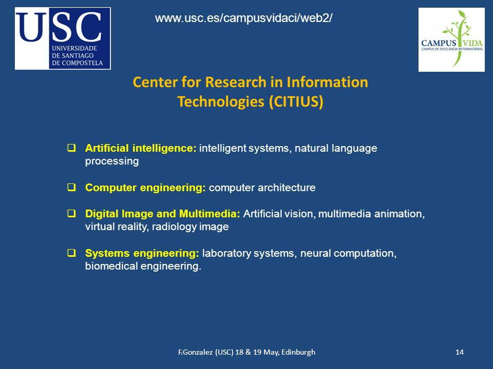 F.Gonzalez (USC) 18 & 19 May, Edinburgh14 Artificial intelligence: intelligent systems, natural language processing Computer engineering: computer architecture Digital Image and Multimedia: Artificial vision, multimedia animation, virtual reality, radiology image Systems engineering: laboratory systems, neural computation, biomedical engineering.