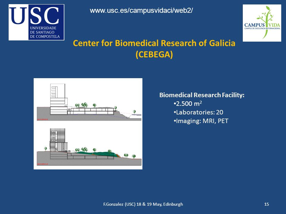 F.Gonzalez (USC) 18 & 19 May, Edinburgh15 Center for Biomedical Research of Galicia (CEBEGA) Biomedical Research Facility: 2.500 m 2 Laboratories: 20 Imaging: MRI, PET www.usc.es/campusvidaci/web2/