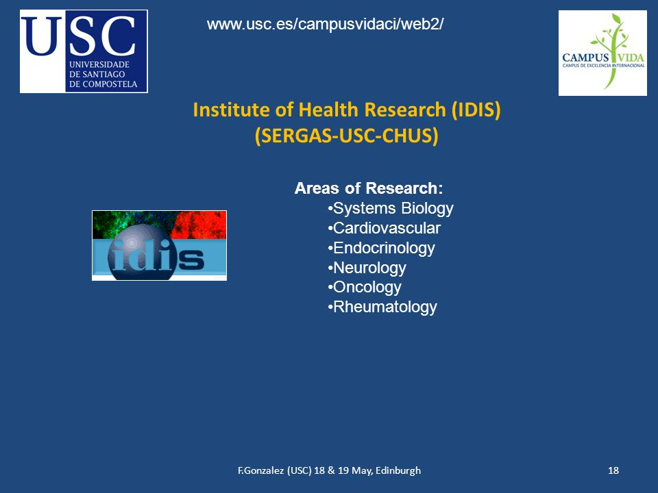 F.Gonzalez (USC) 18 & 19 May, Edinburgh18 Institute of Health Research (IDIS) (SERGAS-USC-CHUS) Areas of Research: Systems Biology Cardiovascular Endocrinology Neurology Oncology Rheumatology www.usc.es/campusvidaci/web2/