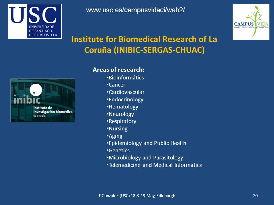 F.Gonzalez (USC) 18 & 19 May, Edinburgh20 Institute for Biomedical Research of La Coruña (INIBIC-SERGAS-CHUAC) Areas of research: Bioinformátics Cancer Cardiovascular Endocrinology Hematology Neurology Respiratory Nursing Aging Epidemiology and Public Health Genetics Microbiology and Parasitology Telemedicine and Medical Informatics www.usc.es/campusvidaci/web2/