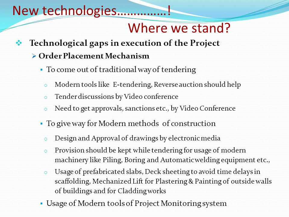 Technological gaps in execution of the Project Order Placement Mechanism To come out of traditional way of tendering o Modern tools like E-tendering, Reverse auction should help o Tender discussions by Video conference o Need to get approvals, sanctions etc., by Video Conference To give way for Modern methods of construction o Design and Approval of drawings by electronic media o Provision should be kept while tendering for usage of modern machinery like Piling, Boring and Automatic welding equipment etc., o Usage of prefabricated slabs, Deck sheeting to avoid time delays in scaffolding, Mechanized Lift for Plastering & Painting of outside walls of buildings and for Cladding works Usage of Modern tools of Project Monitoring system New technologies…………….