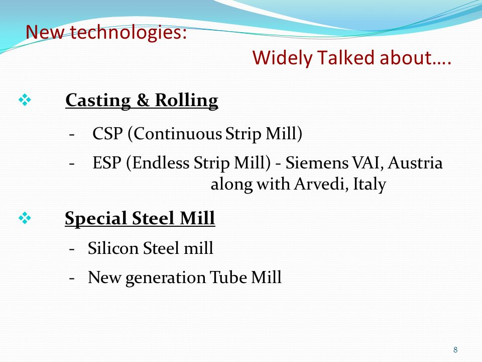 Casting & Rolling - CSP (Continuous Strip Mill) - ESP (Endless Strip Mill) - Siemens VAI, Austria along with Arvedi, Italy Special Steel Mill - Silicon Steel mill - New generation Tube Mill New technologies: Widely Talked about….