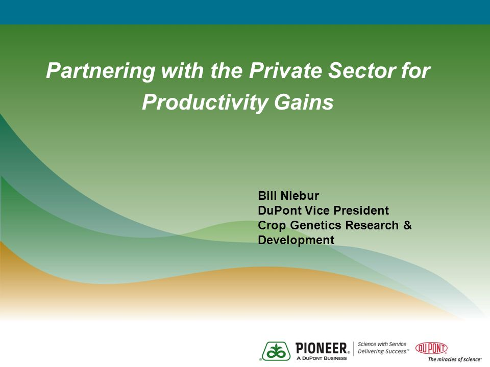 Partnering with the Private Sector for Productivity Gains Bill Niebur DuPont Vice President Crop Genetics Research & Development