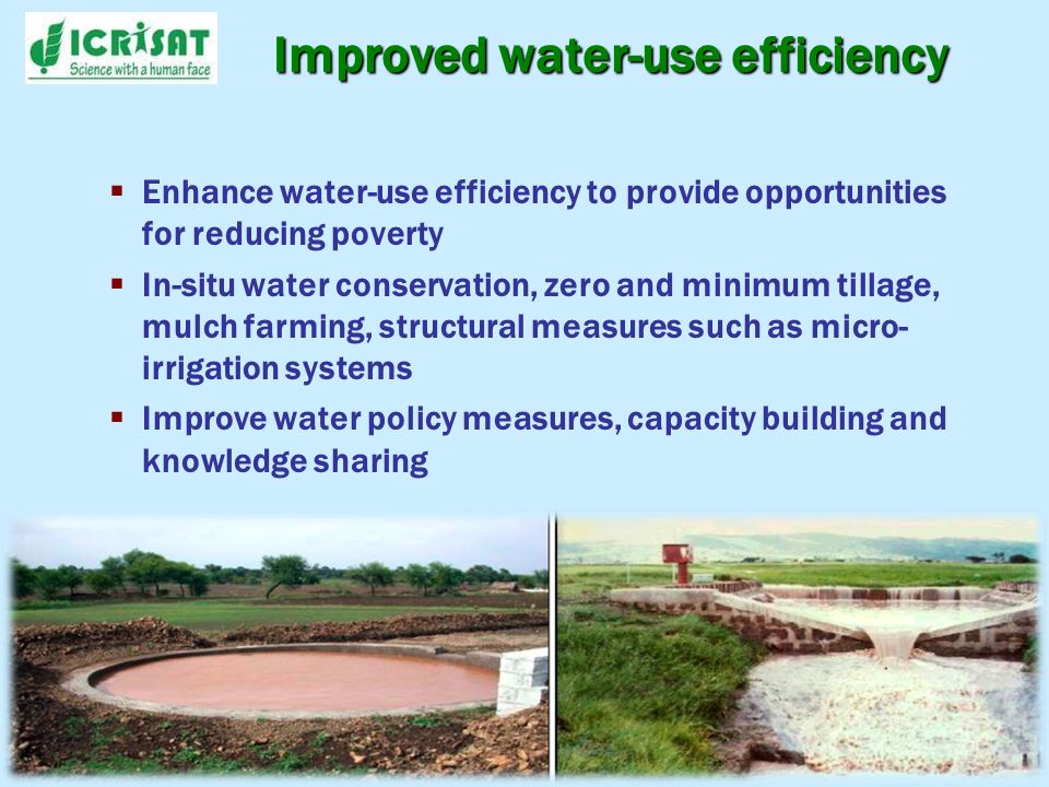 Enhance water-use efficiency to provide opportunities for reducing poverty In-situ water conservation, zero and minimum tillage, mulch farming, structural measures such as micro- irrigation systems Improve water policy measures, capacity building and knowledge sharing Improved water-use efficiency