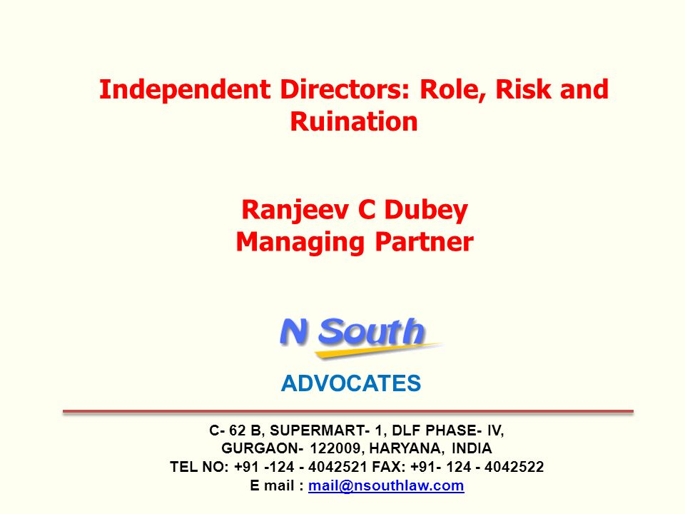 C- 62 B, SUPERMART- 1, DLF PHASE- IV, GURGAON- 122009, HARYANA, INDIA TEL NO: +91 -124 - 4042521 FAX: +91- 124 - 4042522 E mail : mail@nsouthlaw.commail@nsouthlaw.com Independent Directors: Role, Risk and Ruination Ranjeev C Dubey Managing Partner ADVOCATES