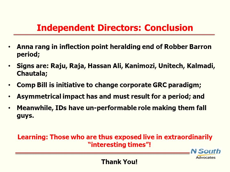 Independent Directors: Conclusion Anna rang in inflection point heralding end of Robber Barron period; Signs are: Raju, Raja, Hassan Ali, Kanimozi, Unitech, Kalmadi, Chautala; Comp Bill is initiative to change corporate GRC paradigm; Asymmetrical impact has and must result for a period; and Meanwhile, IDs have un-performable role making them fall guys.