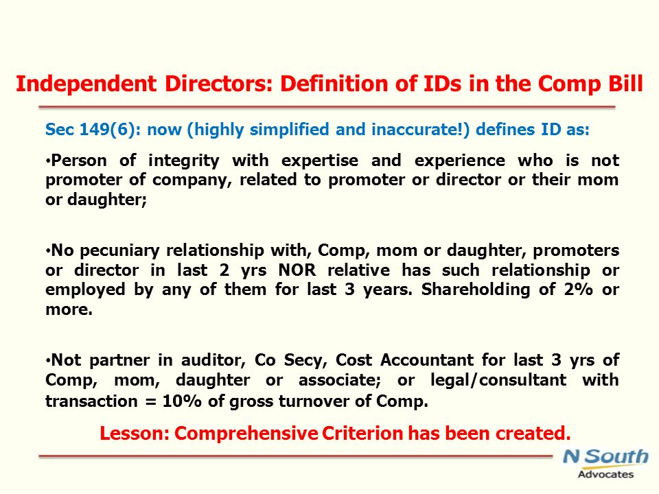 Independent Directors: Definition of IDs in the Comp Bill Sec 149(6): now (highly simplified and inaccurate!) defines ID as: Person of integrity with expertise and experience who is not promoter of company, related to promoter or director or their mom or daughter; No pecuniary relationship with, Comp, mom or daughter, promoters or director in last 2 yrs NOR relative has such relationship or employed by any of them for last 3 years.