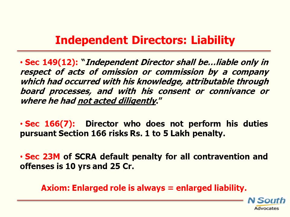 Independent Directors: Liability Sec 149(12): Independent Director shall be…liable only in respect of acts of omission or commission by a company which had occurred with his knowledge, attributable through board processes, and with his consent or connivance or where he had not acted diligently.