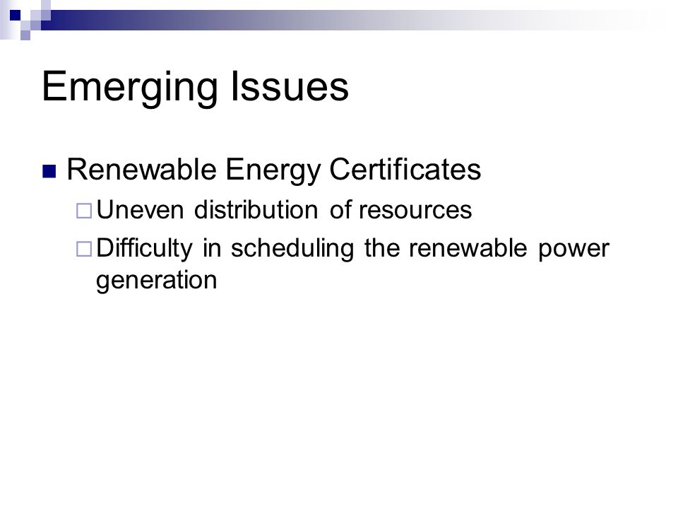 Emerging Issues Renewable Energy Certificates Uneven distribution of resources Difficulty in scheduling the renewable power generation