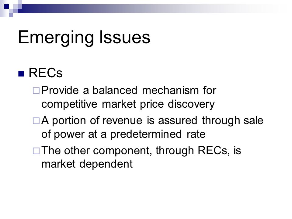 Emerging Issues RECs Provide a balanced mechanism for competitive market price discovery A portion of revenue is assured through sale of power at a predetermined rate The other component, through RECs, is market dependent
