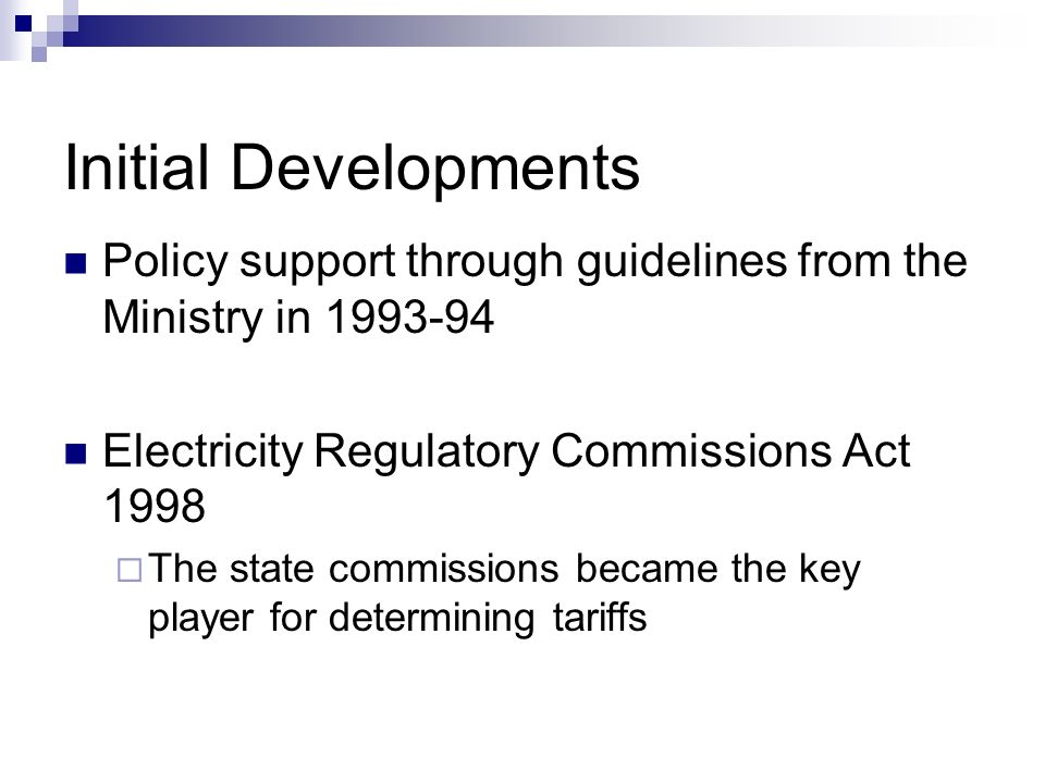 Policy support through guidelines from the Ministry in 1993-94 Electricity Regulatory Commissions Act 1998 The state commissions became the key player for determining tariffs Initial Developments