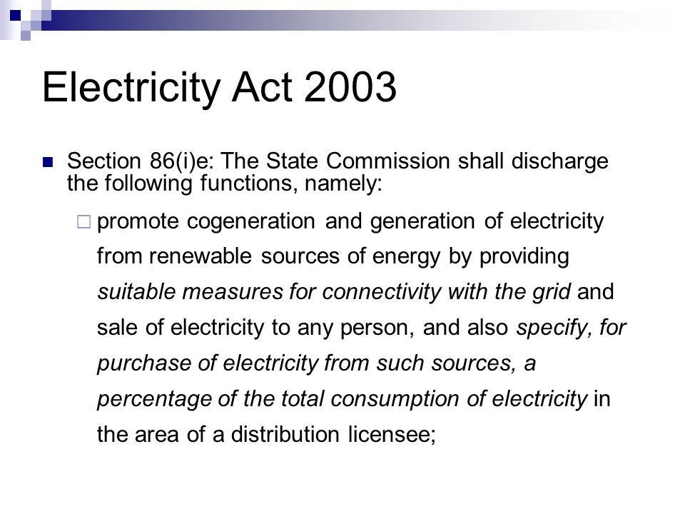 Electricity Act 2003 Section 86(i)e: The State Commission shall discharge the following functions, namely: promote cogeneration and generation of electricity from renewable sources of energy by providing suitable measures for connectivity with the grid and sale of electricity to any person, and also specify, for purchase of electricity from such sources, a percentage of the total consumption of electricity in the area of a distribution licensee;