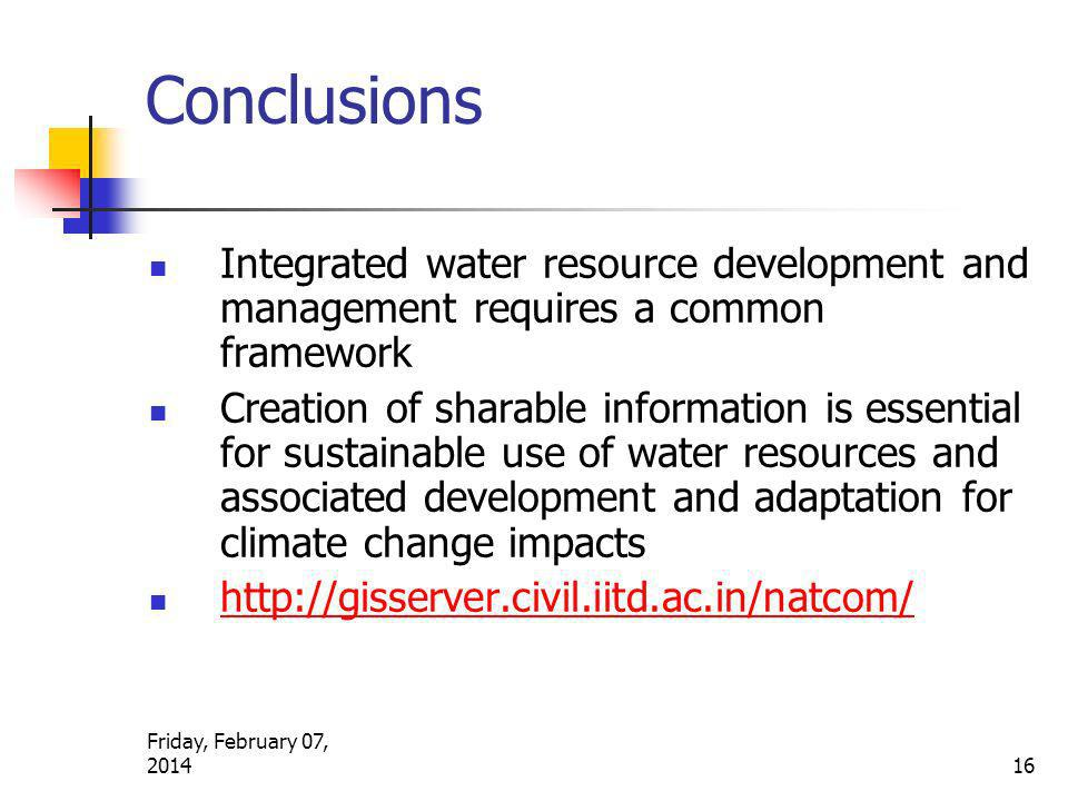 Conclusions Integrated water resource development and management requires a common framework Creation of sharable information is essential for sustainable use of water resources and associated development and adaptation for climate change impacts http://gisserver.civil.iitd.ac.in/natcom/ Friday, February 07, 2014 16