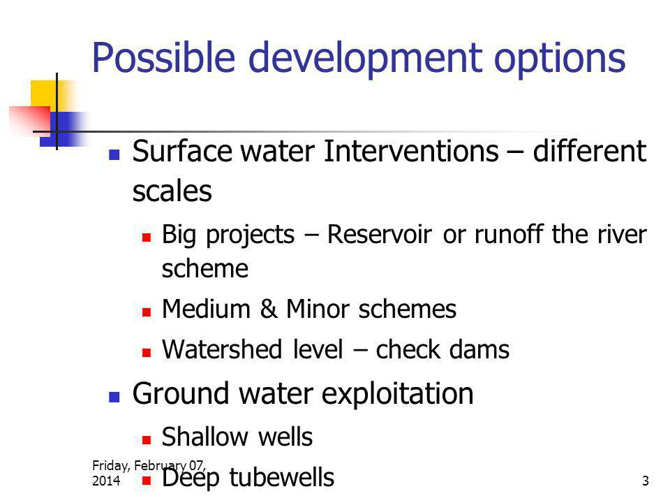 Friday, February 07, 2014 3 Possible development options Surface water Interventions – different scales Big projects – Reservoir or runoff the river scheme Medium & Minor schemes Watershed level – check dams Ground water exploitation Shallow wells Deep tubewells