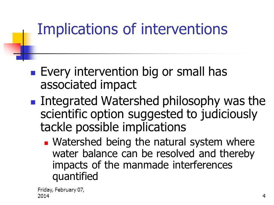 Friday, February 07, 2014 4 Implications of interventions Every intervention big or small has associated impact Integrated Watershed philosophy was the scientific option suggested to judiciously tackle possible implications Watershed being the natural system where water balance can be resolved and thereby impacts of the manmade interferences quantified