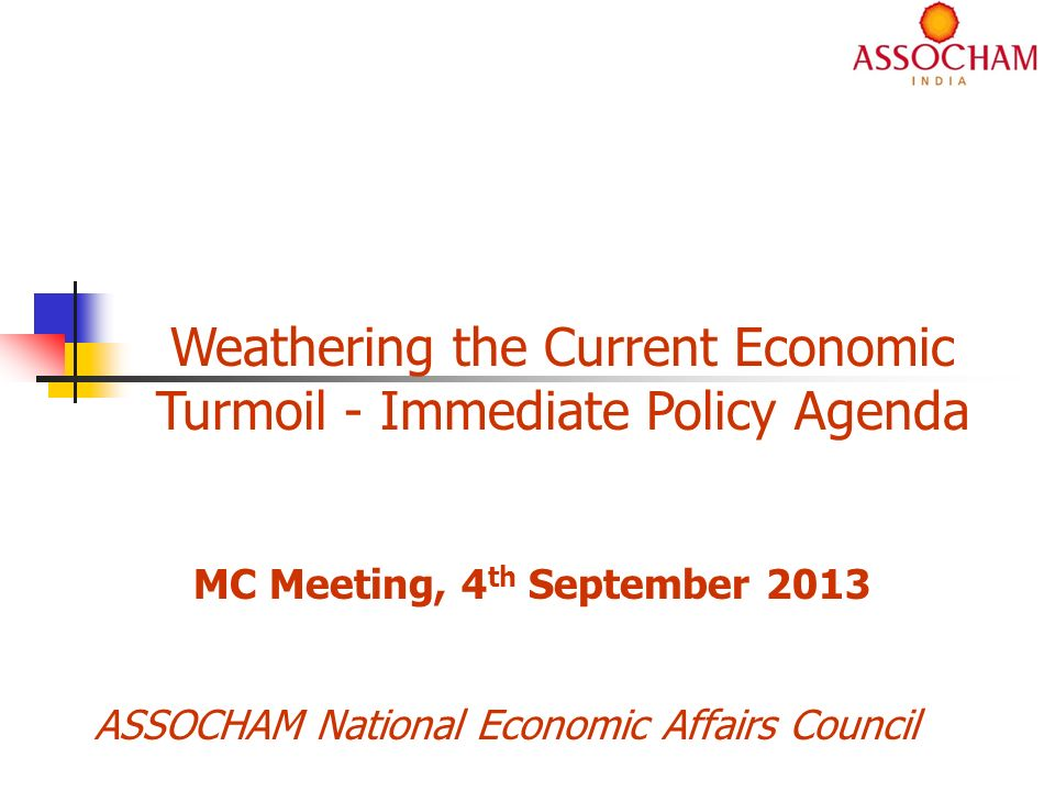 ASSOCHAM National Economic Affairs Council Weathering the Current Economic Turmoil - Immediate Policy Agenda MC Meeting, 4 th September 2013