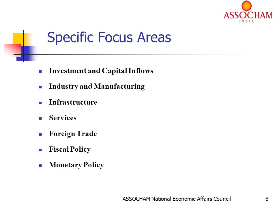 ASSOCHAM National Economic Affairs Council8 Specific Focus Areas Investment and Capital Inflows Industry and Manufacturing Infrastructure Services Foreign Trade Fiscal Policy Monetary Policy