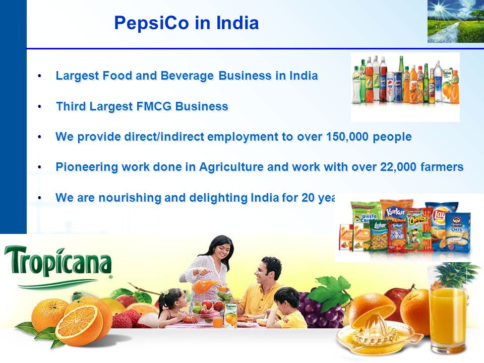 PepsiCo in India Largest Food and Beverage Business in India Third Largest FMCG Business We provide direct/indirect employment to over 150,000 people Pioneering work done in Agriculture and work with over 22,000 farmers We are nourishing and delighting India for 20 years Largest Food and Beverage Business in India Third Largest FMCG Business We provide direct/indirect employment to over 150,000 people Pioneering work done in Agriculture and work with over 22,000 farmers We are nourishing and delighting India for 20 years