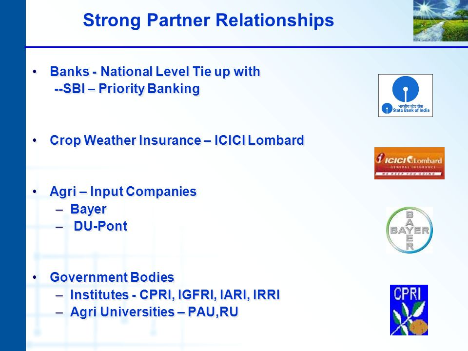 Strong Partner Relationships Banks - National Level Tie up with --SBI – Priority Banking Crop Weather Insurance – ICICI Lombard Agri – Input Companies –Bayer – DU-Pont Government Bodies –Institutes - CPRI, IGFRI, IARI, IRRI –Agri Universities – PAU,RU Banks - National Level Tie up with --SBI – Priority Banking Crop Weather Insurance – ICICI Lombard Agri – Input Companies –Bayer – DU-Pont Government Bodies –Institutes - CPRI, IGFRI, IARI, IRRI –Agri Universities – PAU,RU
