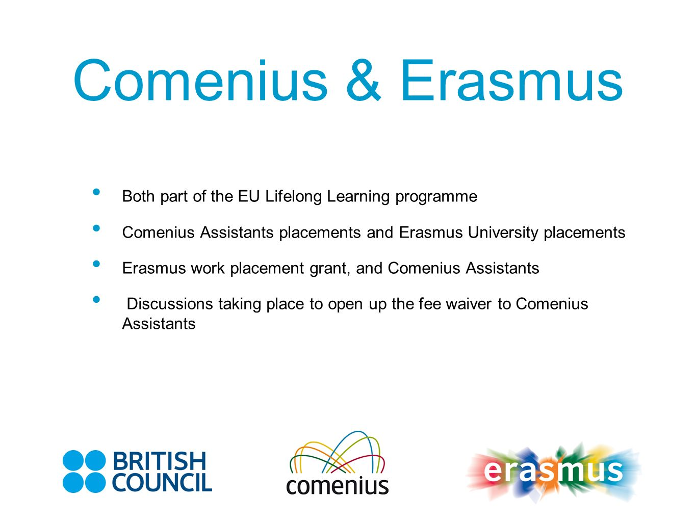Comenius & Erasmus Both part of the EU Lifelong Learning programme Comenius Assistants placements and Erasmus University placements Erasmus work placement grant, and Comenius Assistants Discussions taking place to open up the fee waiver to Comenius Assistants