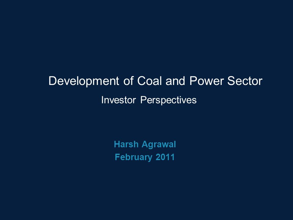 Nothing below this point Guide @ 2.68 Guide @ 1.57 Guide @ 1.97 Subtitle Guide @ 2.64 Guide @ 2.99 Nothing below this point Guide @ 0.22 Guide @ 4.77 Development of Coal and Power Sector Harsh Agrawal February 2011 Investor Perspectives