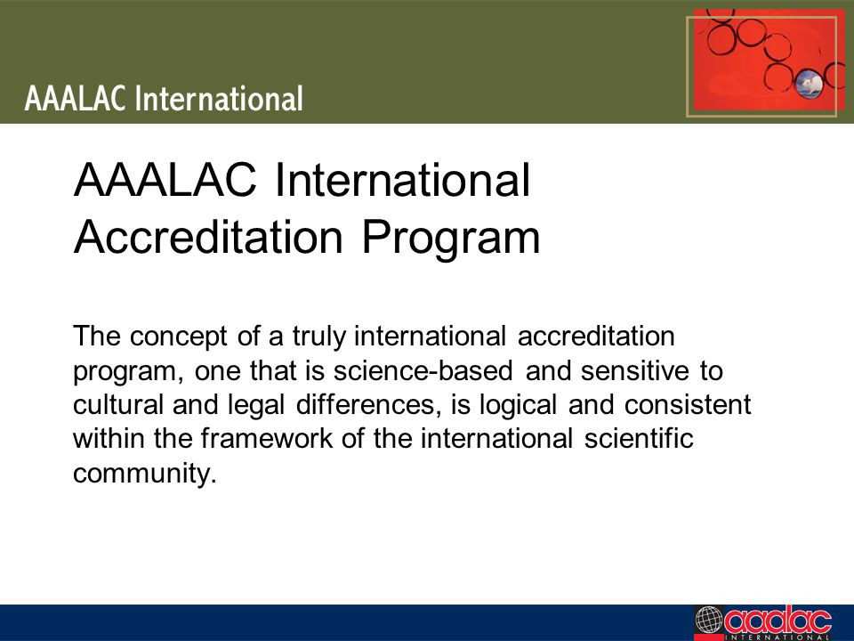 AAALAC International Accreditation Program The concept of a truly international accreditation program, one that is science-based and sensitive to cultural and legal differences, is logical and consistent within the framework of the international scientific community.
