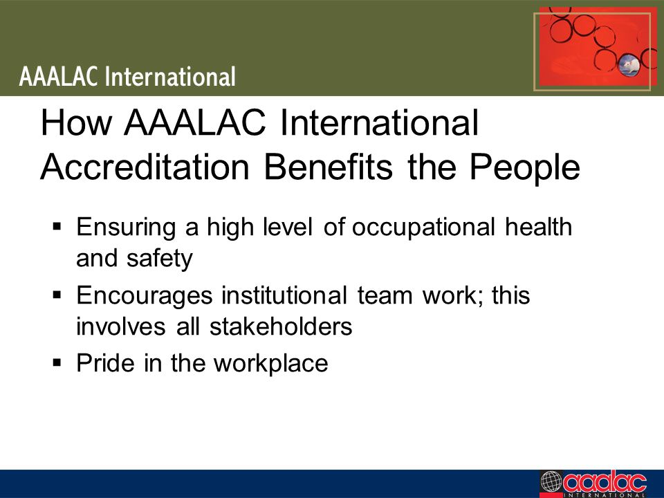 How AAALAC International Accreditation Benefits the People Ensuring a high level of occupational health and safety Encourages institutional team work; this involves all stakeholders Pride in the workplace