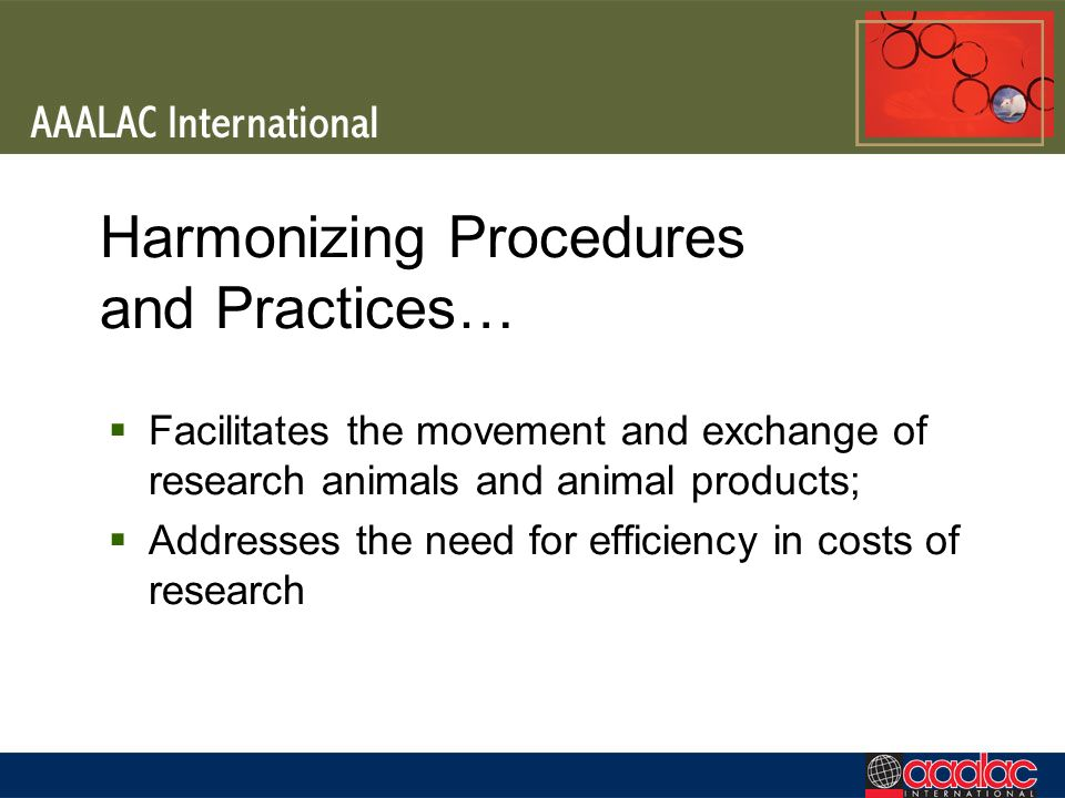 Harmonizing Procedures and Practices… Facilitates the movement and exchange of research animals and animal products; Addresses the need for efficiency in costs of research