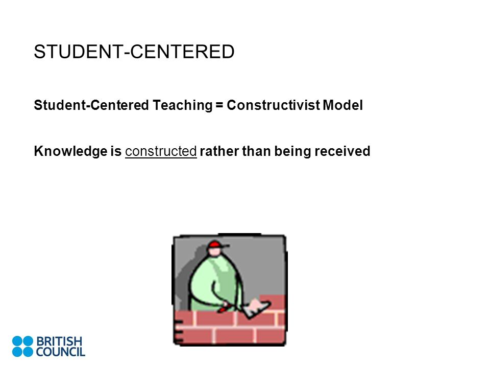 STUDENT-CENTERED Student-Centered Teaching = Constructivist Model Knowledge is constructed rather than being received