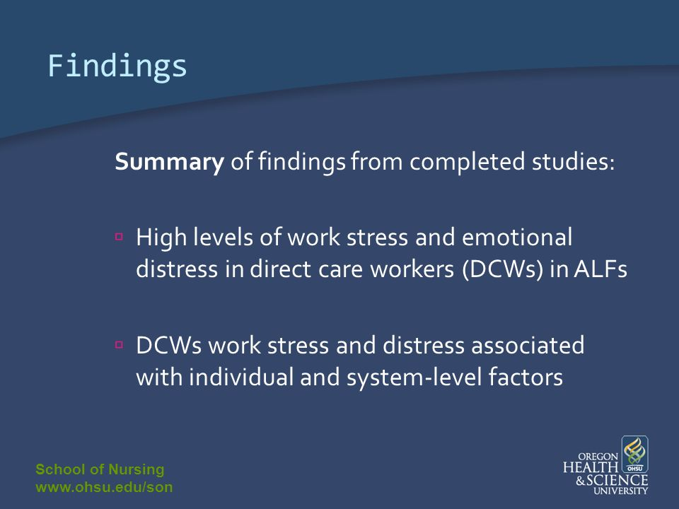 School of Nursing www.ohsu.edu/son Findings Summary of findings from completed studies: High levels of work stress and emotional distress in direct care workers (DCWs) in ALFs DCWs work stress and distress associated with individual and system-level factors