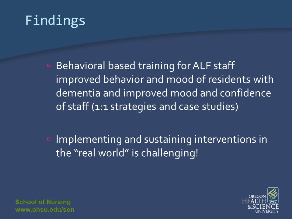 School of Nursing www.ohsu.edu/son Findings Behavioral based training for ALF staff improved behavior and mood of residents with dementia and improved mood and confidence of staff (1:1 strategies and case studies) Implementing and sustaining interventions in the real world is challenging!