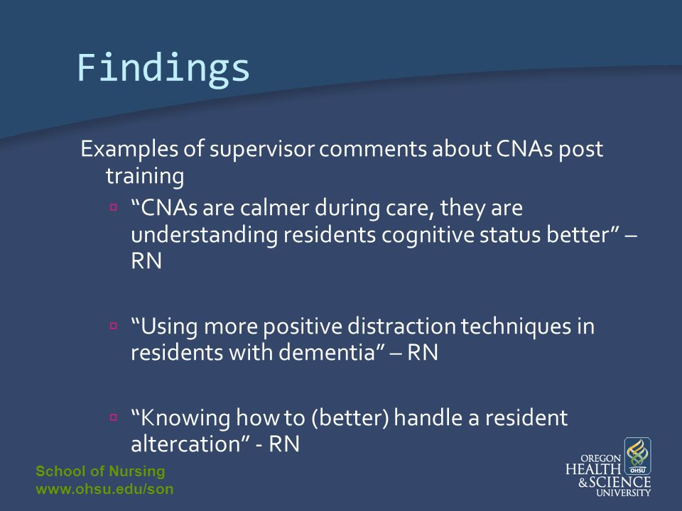 School of Nursing www.ohsu.edu/son Findings Examples of supervisor comments about CNAs post training CNAs are calmer during care, they are understanding residents cognitive status better – RN Using more positive distraction techniques in residents with dementia – RN Knowing how to (better) handle a resident altercation - RN