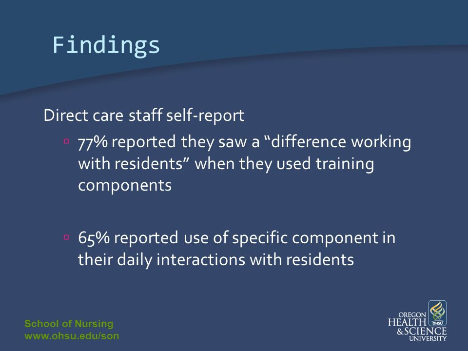 School of Nursing www.ohsu.edu/son Findings Direct care staff self-report 77% reported they saw a difference working with residents when they used training components 65% reported use of specific component in their daily interactions with residents