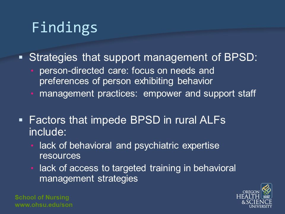 School of Nursing www.ohsu.edu/son Findings Strategies that support management of BPSD: person-directed care: focus on needs and preferences of person exhibiting behavior management practices: empower and support staff Factors that impede BPSD in rural ALFs include: lack of behavioral and psychiatric expertise resources lack of access to targeted training in behavioral management strategies