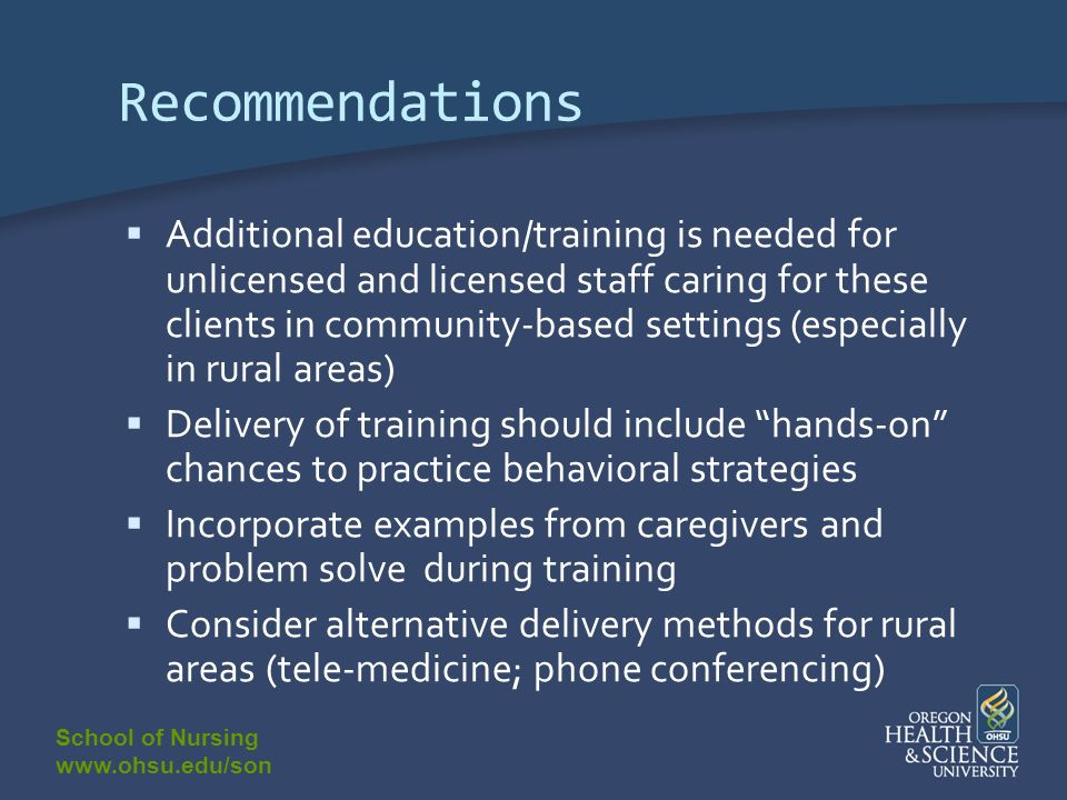 School of Nursing www.ohsu.edu/son Recommendations Additional education/training is needed for unlicensed and licensed staff caring for these clients in community-based settings (especially in rural areas) Delivery of training should include hands-on chances to practice behavioral strategies Incorporate examples from caregivers and problem solve during training Consider alternative delivery methods for rural areas (tele-medicine; phone conferencing)