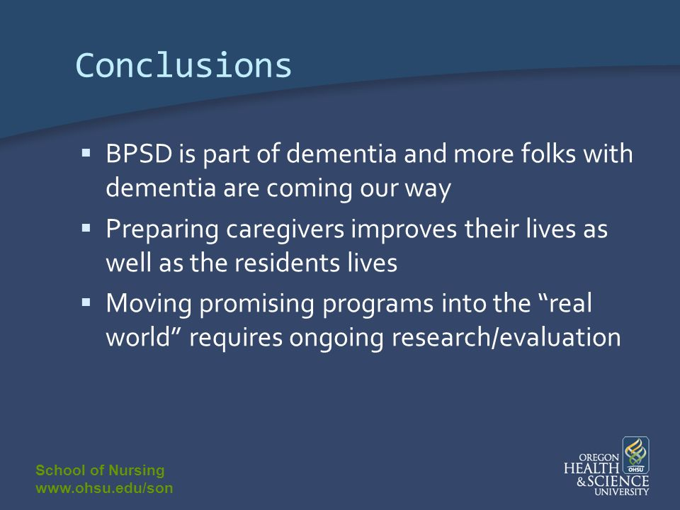 School of Nursing www.ohsu.edu/son Conclusions BPSD is part of dementia and more folks with dementia are coming our way Preparing caregivers improves their lives as well as the residents lives Moving promising programs into the real world requires ongoing research/evaluation
