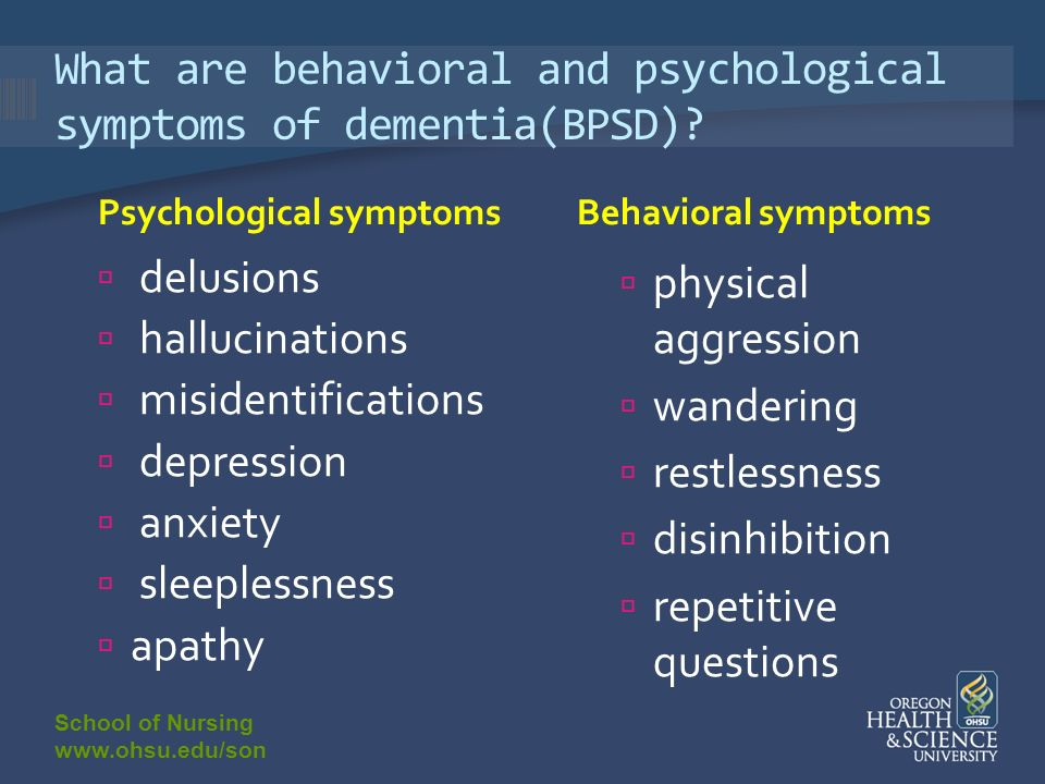 School of Nursing www.ohsu.edu/son What are behavioral and psychological symptoms of dementia(BPSD).