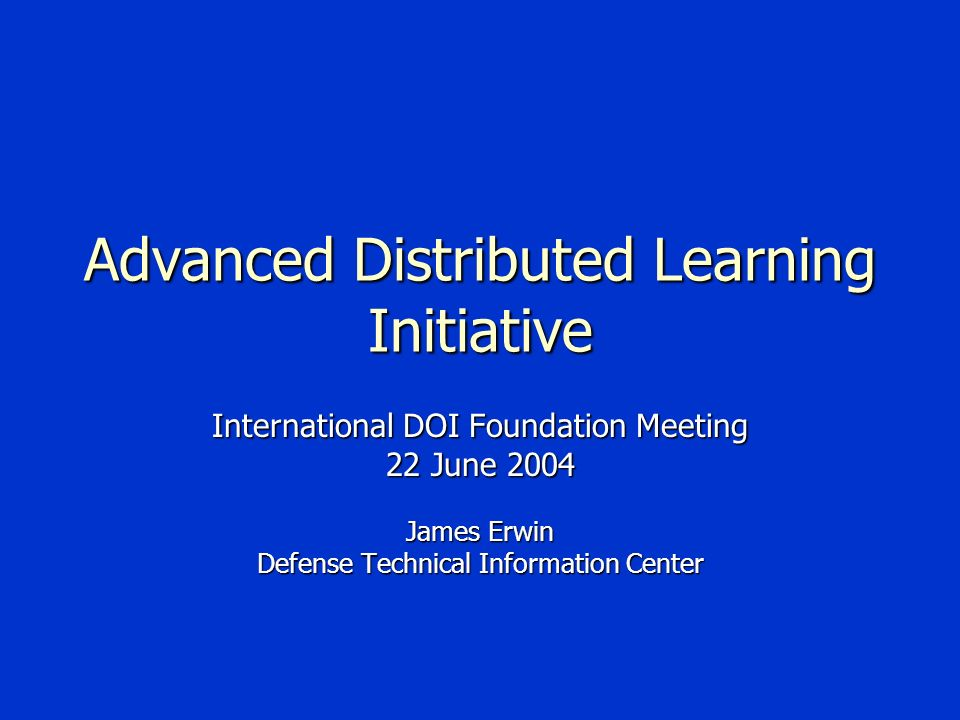 Advanced Distributed Learning Initiative International DOI Foundation Meeting 22 June 2004 James Erwin Defense Technical Information Center