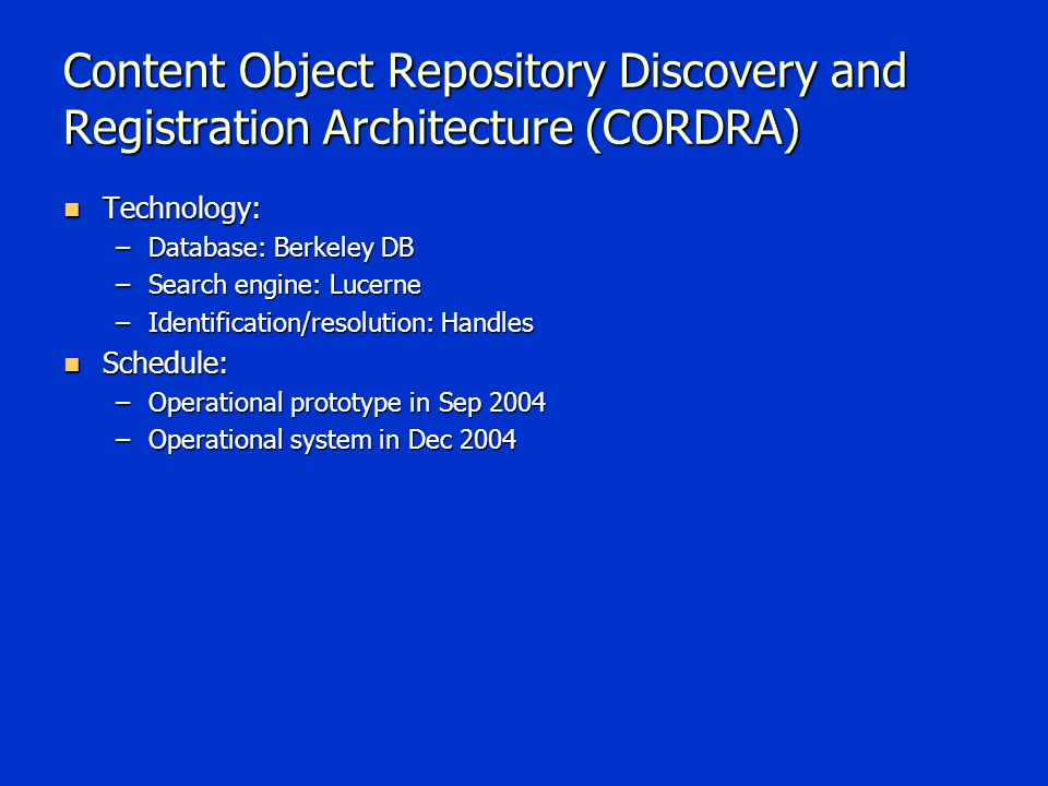 Content Object Repository Discovery and Registration Architecture (CORDRA) Technology: Technology: –Database: Berkeley DB –Search engine: Lucerne –Identification/resolution: Handles Schedule: Schedule: –Operational prototype in Sep 2004 –Operational system in Dec 2004