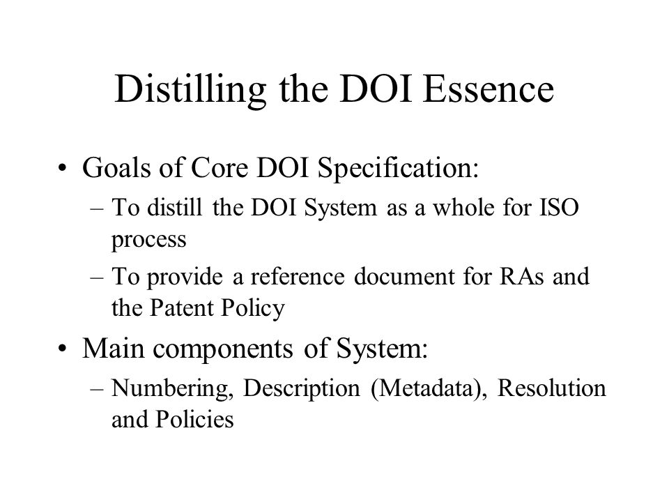 Distilling the DOI Essence Goals of Core DOI Specification: –To distill the DOI System as a whole for ISO process –To provide a reference document for RAs and the Patent Policy Main components of System: –Numbering, Description (Metadata), Resolution and Policies