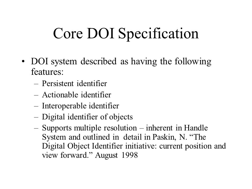 Core DOI Specification DOI system described as having the following features: –Persistent identifier –Actionable identifier –Interoperable identifier –Digital identifier of objects –Supports multiple resolution – inherent in Handle System and outlined in detail in Paskin, N.
