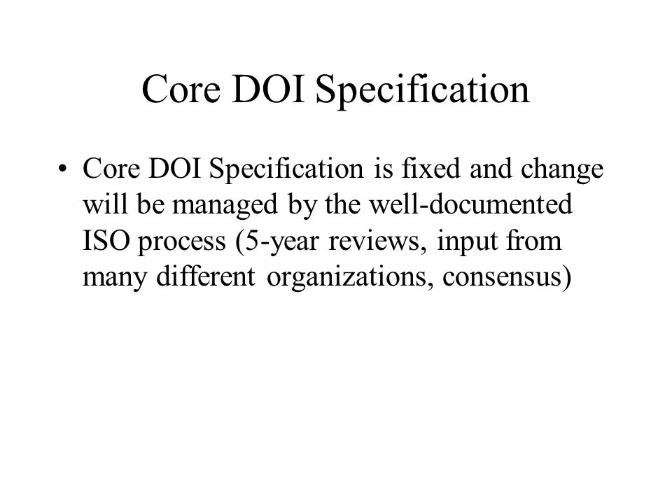 Core DOI Specification Core DOI Specification is fixed and change will be managed by the well-documented ISO process (5-year reviews, input from many different organizations, consensus)